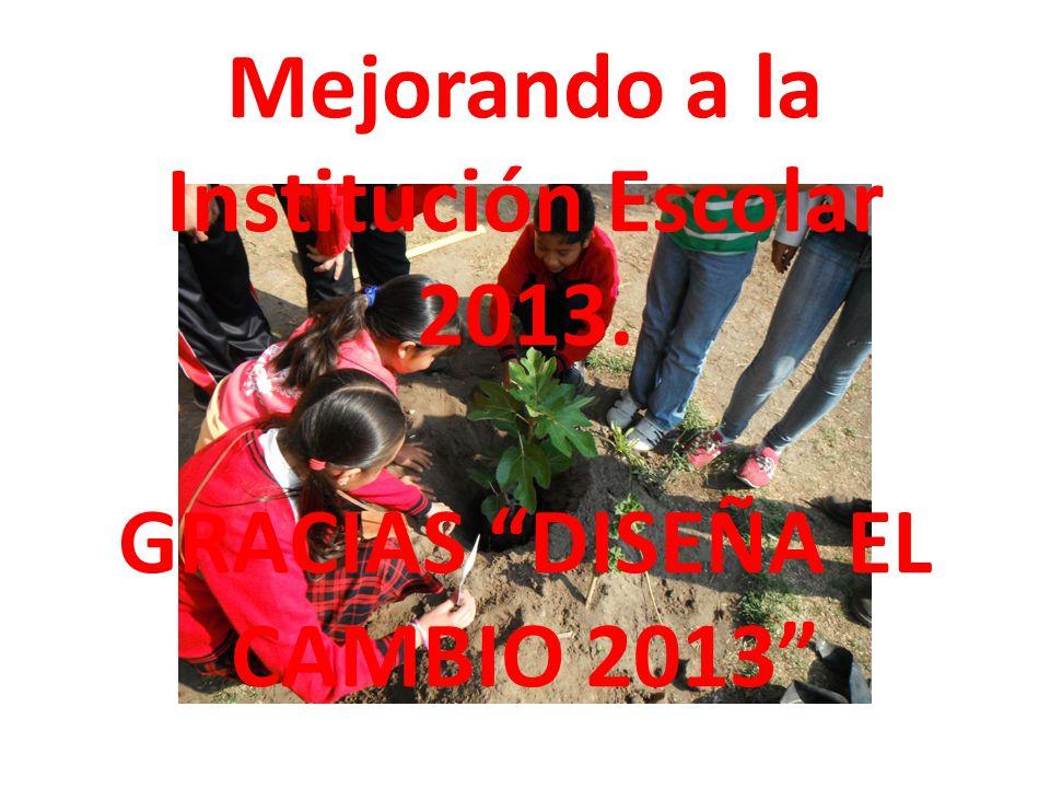 Mejorando a la Institución Escolar 2013. GRACIAS DISEÑA EL CAMBIO 2013