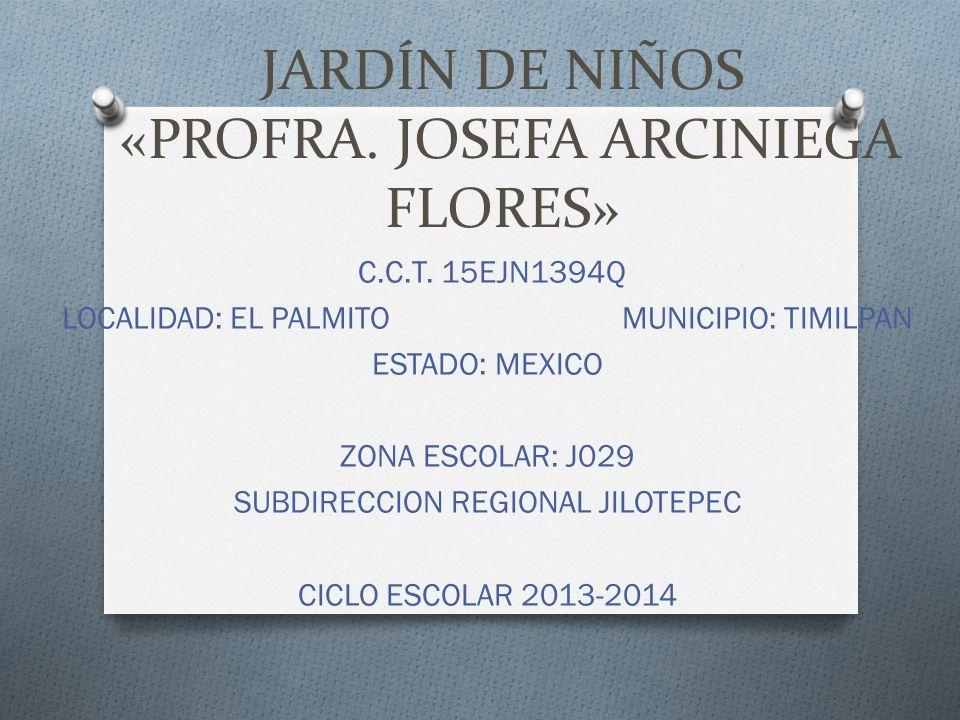 JARDÍN DE NIÑOS «PROFRA. JOSEFA ARCINIEGA FLORES» C.C.T. 15EJN1394Q LOCALIDAD: EL PALMITO MUNICIPIO: TIMILPAN ESTADO: MEXICO ZONA ESCOLAR: J029 SUBDIR