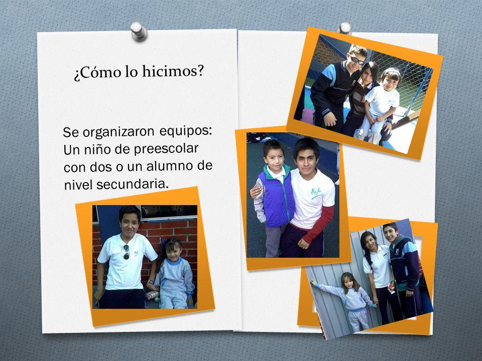 ¿Cómo lo hicimos? Se organizaron equipos: Un niño de preescolar con dos o un alumno de nivel secundaria.