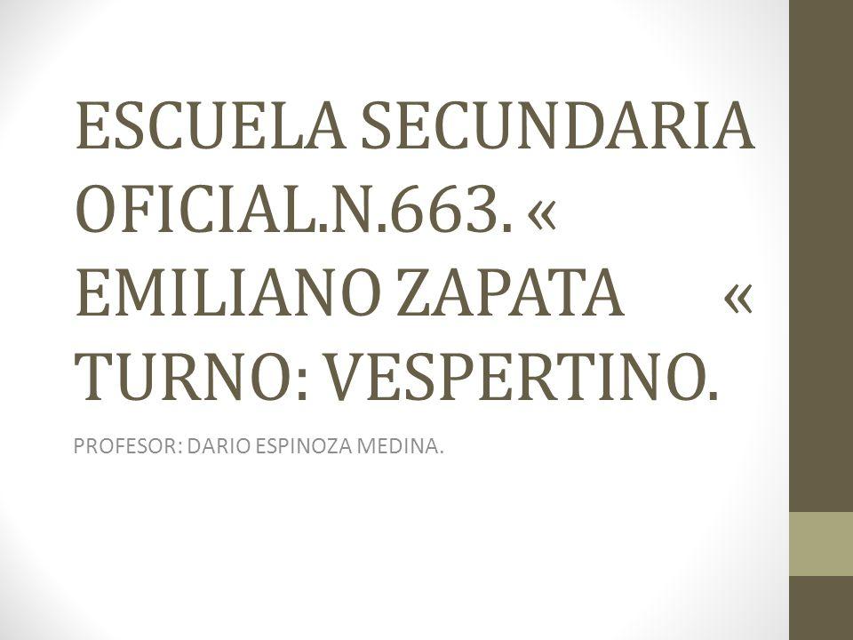 ESCUELA SECUNDARIA OFICIAL.N.663. « EMILIANO ZAPATA « TURNO: VESPERTINO. PROFESOR: DARIO ESPINOZA MEDINA.