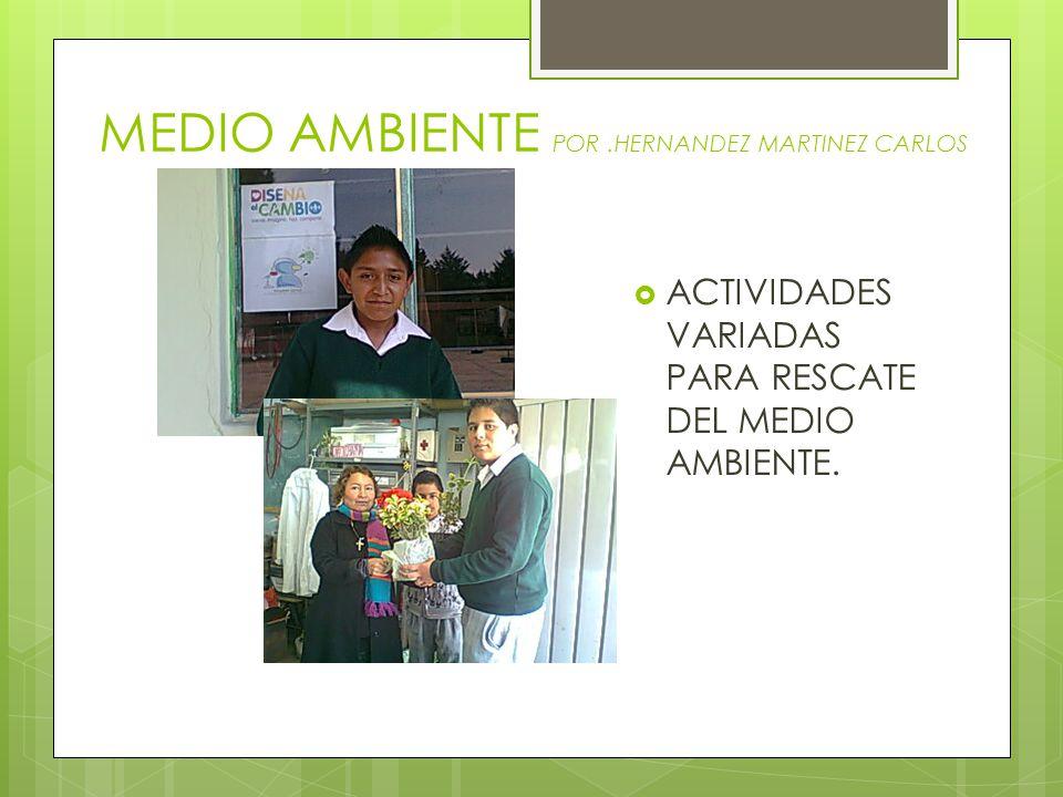 MEDIO AMBIENTE POR.HERNANDEZ MARTINEZ CARLOS ACTIVIDADES VARIADAS PARA RESCATE DEL MEDIO AMBIENTE.