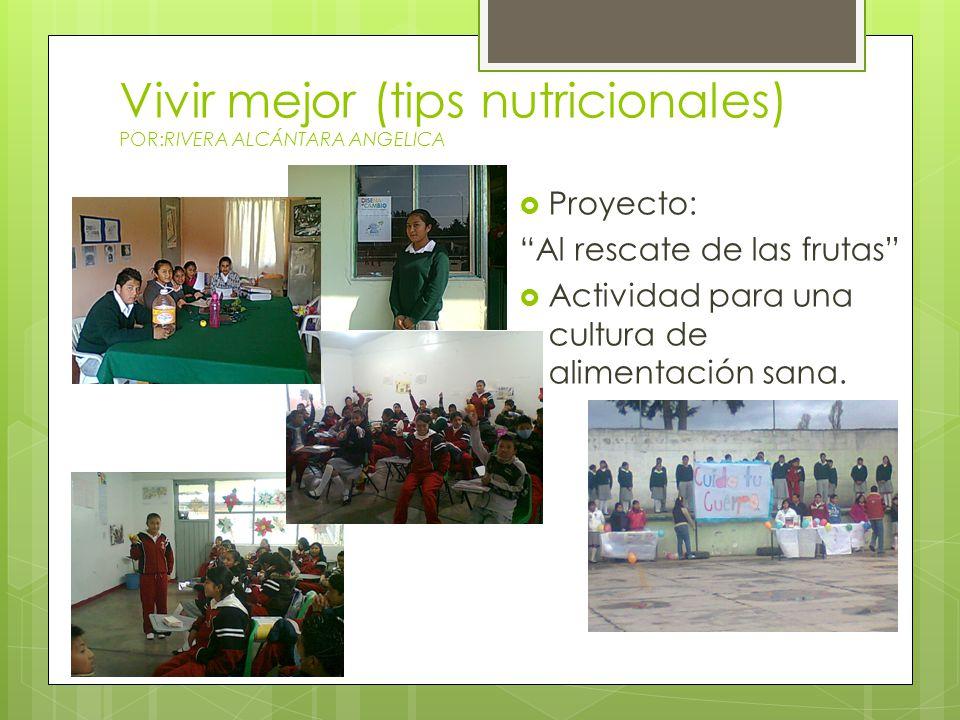 Vivir mejor (tips nutricionales) POR:RIVERA ALCÁNTARA ANGELICA Proyecto: Al rescate de las frutas Actividad para una cultura de alimentación sana.