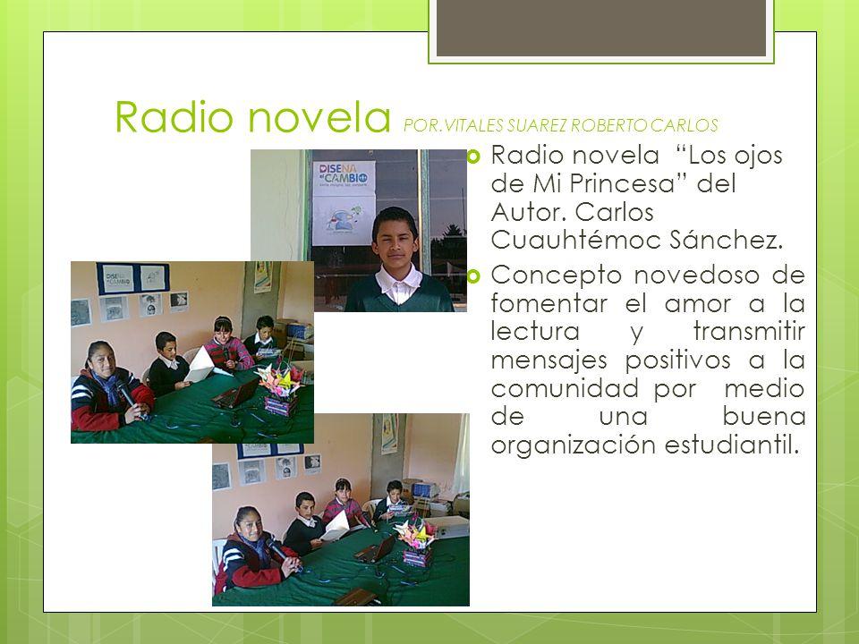 Radio novela POR.VITALES SUAREZ ROBERTO CARLOS Radio novela Los ojos de Mi Princesa del Autor. Carlos Cuauhtémoc Sánchez. Concepto novedoso de fomenta