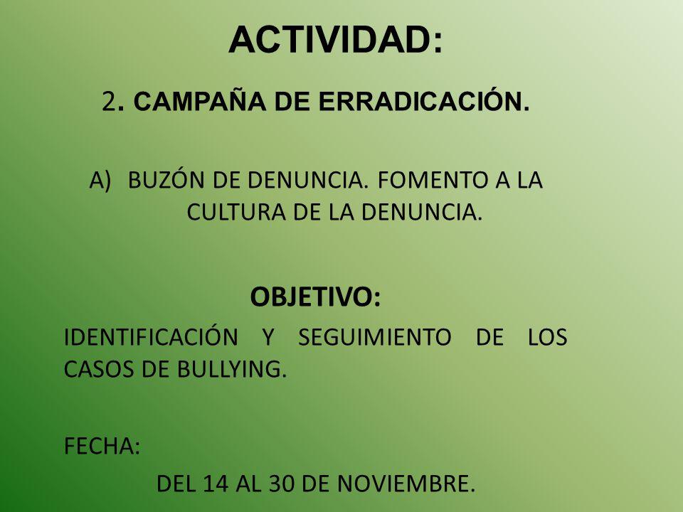 ACTIVIDAD: 2. CAMPAÑA DE ERRADICACIÓN. A)BUZÓN DE DENUNCIA. FOMENTO A LA CULTURA DE LA DENUNCIA. OBJETIVO: IDENTIFICACIÓN Y SEGUIMIENTO DE LOS CASOS D