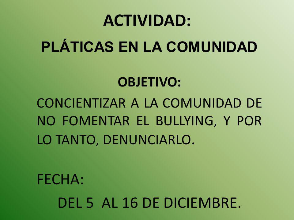 ACTIVIDAD: PLÁTICAS EN LA COMUNIDAD OBJETIVO: CONCIENTIZAR A LA COMUNIDAD DE NO FOMENTAR EL BULLYING, Y POR LO TANTO, DENUNCIARLO. FECHA: DEL 5 AL 16
