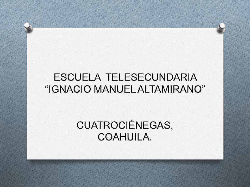 ESCUELA TELESECUNDARIA IGNACIO MANUEL ALTAMIRANO CUATROCIÉNEGAS, COAHUILA.