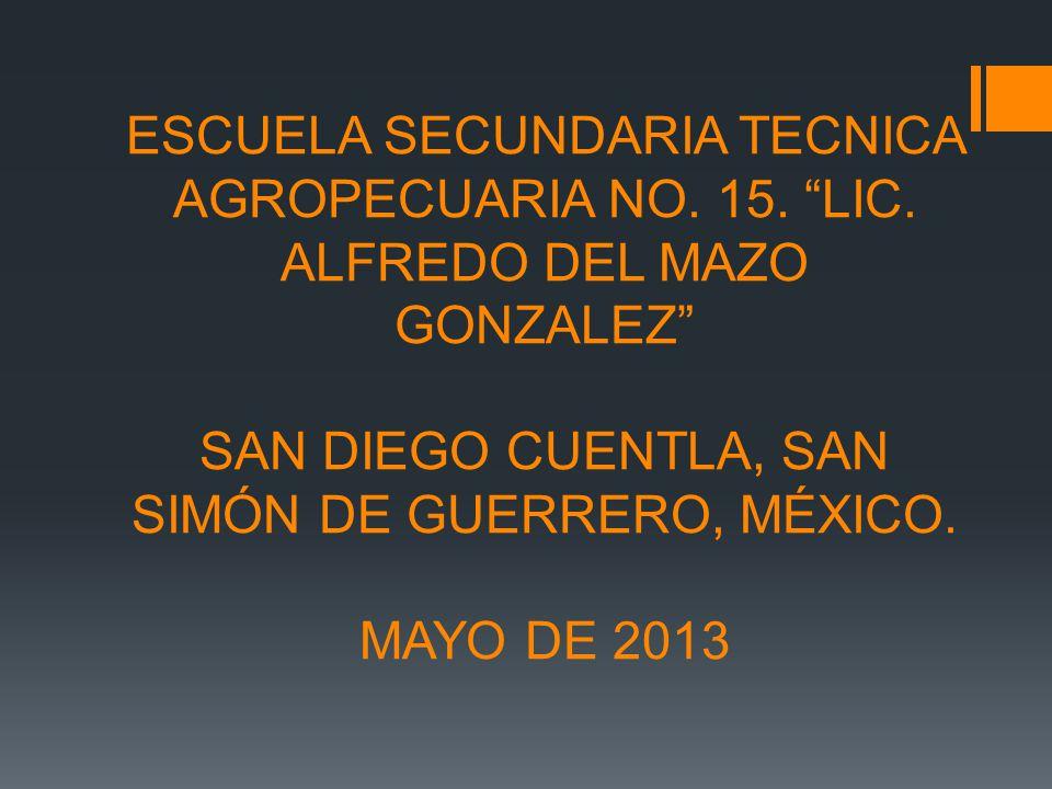 ESCUELA SECUNDARIA TECNICA AGROPECUARIA NO. 15. LIC. ALFREDO DEL MAZO GONZALEZ SAN DIEGO CUENTLA, SAN SIMÓN DE GUERRERO, MÉXICO. MAYO DE 2013