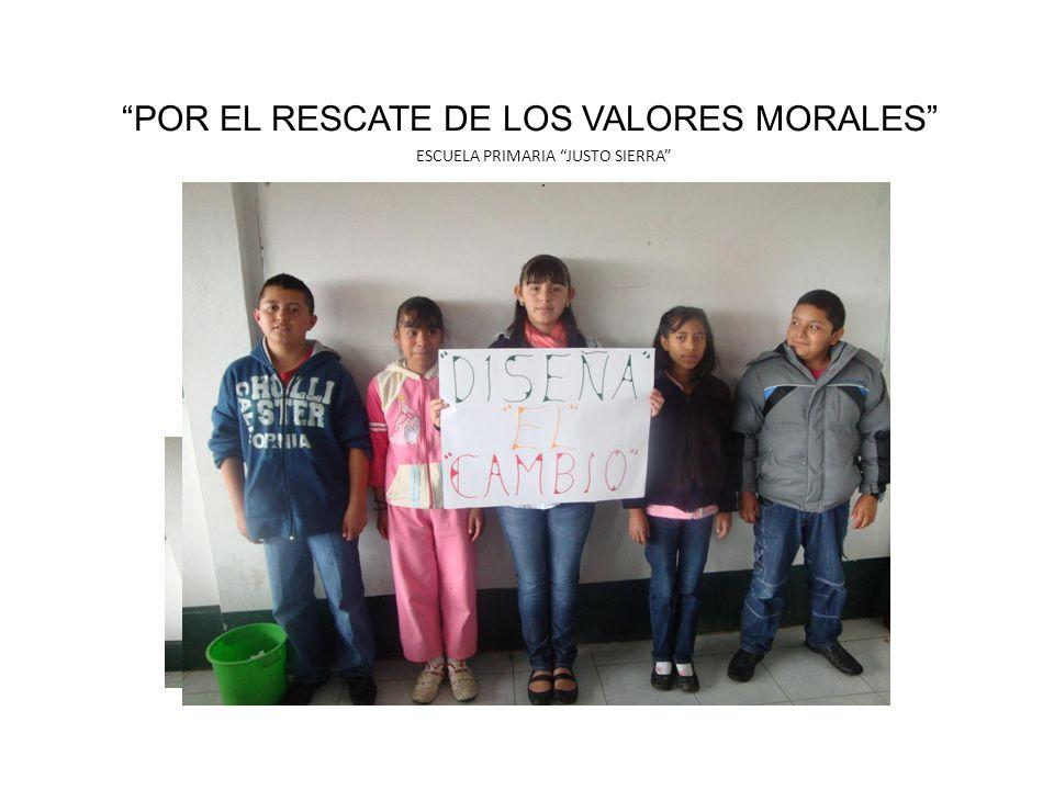 POR EL RESCATE DE LOS VALORES MORALES ESCUELA PRIMARIA JUSTO SIERRA.