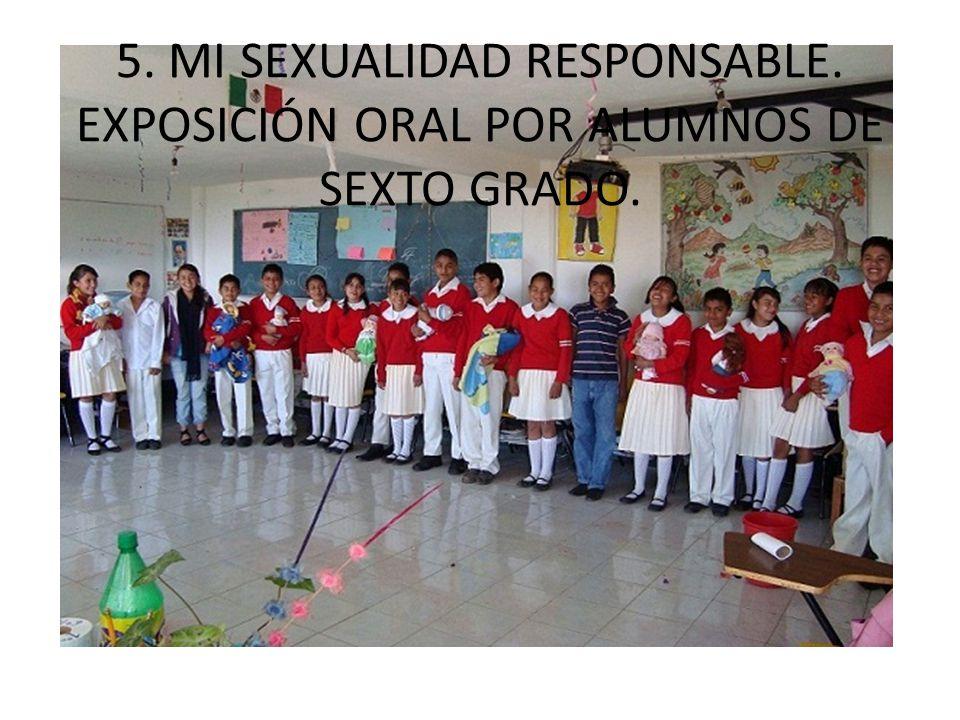 5. MI SEXUALIDAD RESPONSABLE. EXPOSICIÓN ORAL POR ALUMNOS DE SEXTO GRADO.