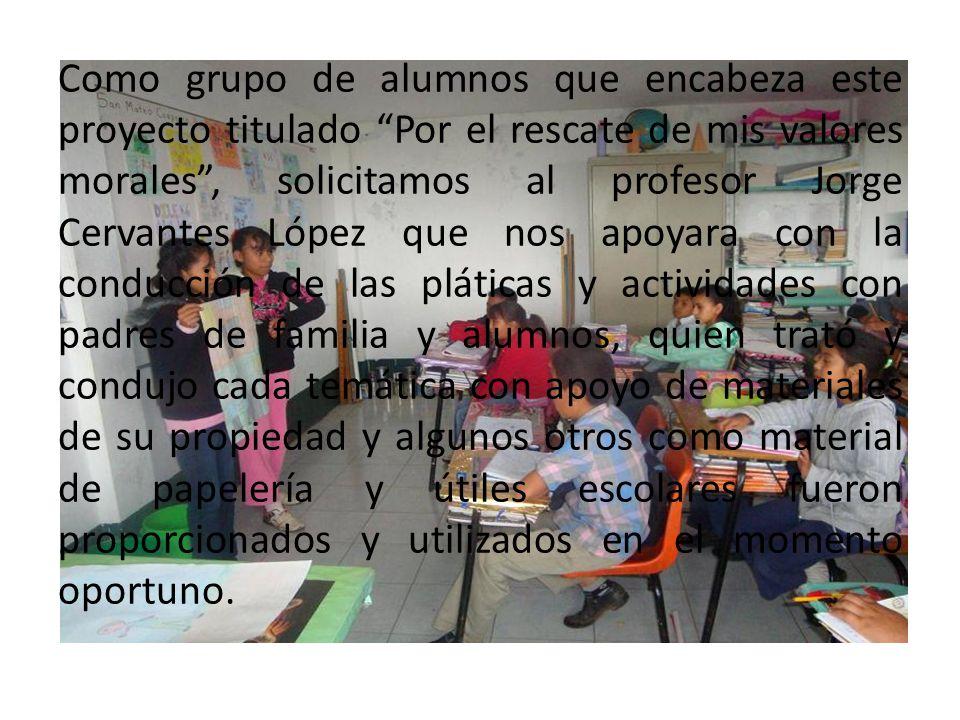 Como grupo de alumnos que encabeza este proyecto titulado Por el rescate de mis valores morales, solicitamos al profesor Jorge Cervantes López que nos