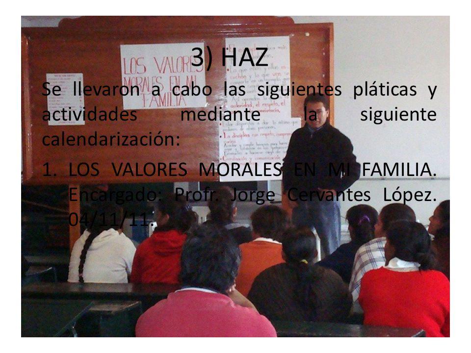 3) HAZ Se llevaron a cabo las siguientes pláticas y actividades mediante la siguiente calendarización: 1.LOS VALORES MORALES EN MI FAMILIA. Encargado: