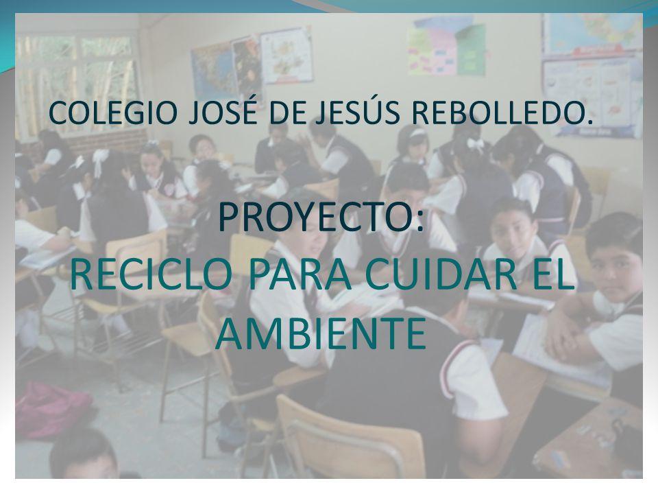 COLEGIO JOSÉ DE JESÚS REBOLLEDO. PROYECTO: RECICLO PARA CUIDAR EL AMBIENTE