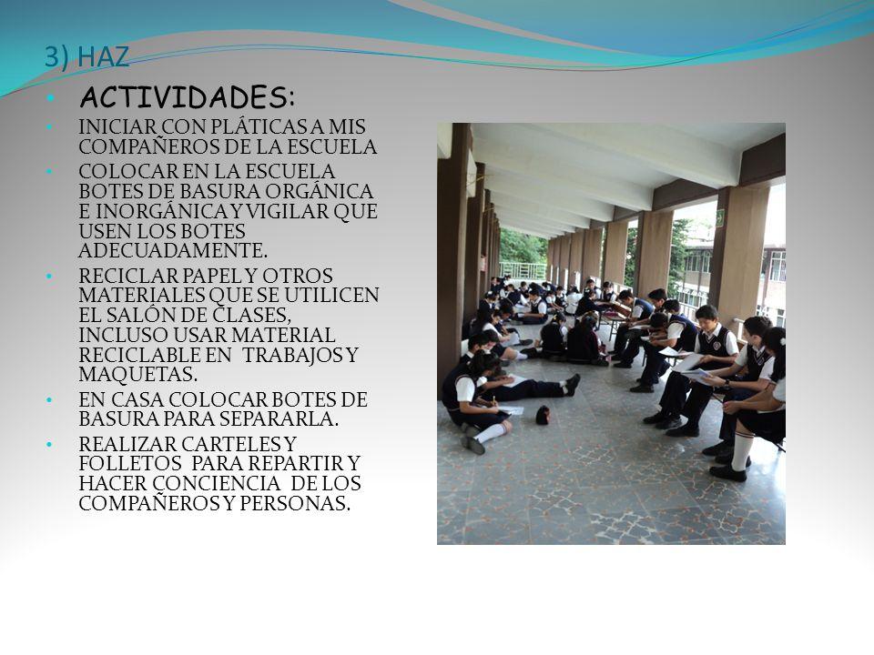 3) HAZ ACTIVIDADES: INICIAR CON PLÁTICAS A MIS COMPAÑEROS DE LA ESCUELA COLOCAR EN LA ESCUELA BOTES DE BASURA ORGÁNICA E INORGÁNICA Y VIGILAR QUE USEN