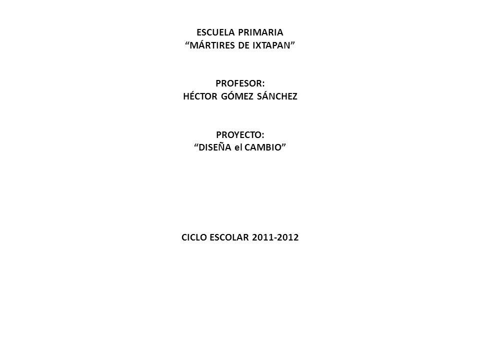 ESCUELA PRIMARIA MÁRTIRES DE IXTAPAN PROFESOR: HÉCTOR GÓMEZ SÁNCHEZ PROYECTO: DISEÑA el CAMBIO CICLO ESCOLAR 2011-2012
