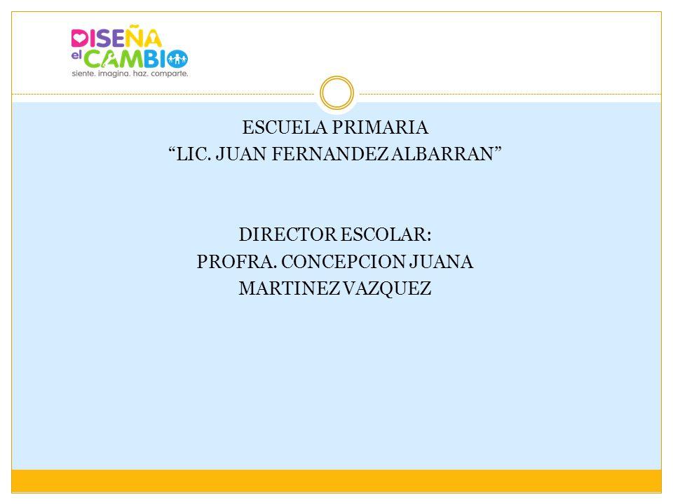 ESCUELA PRIMARIA LIC. JUAN FERNANDEZ ALBARRAN DIRECTOR ESCOLAR: PROFRA. CONCEPCION JUANA MARTINEZ VAZQUEZ
