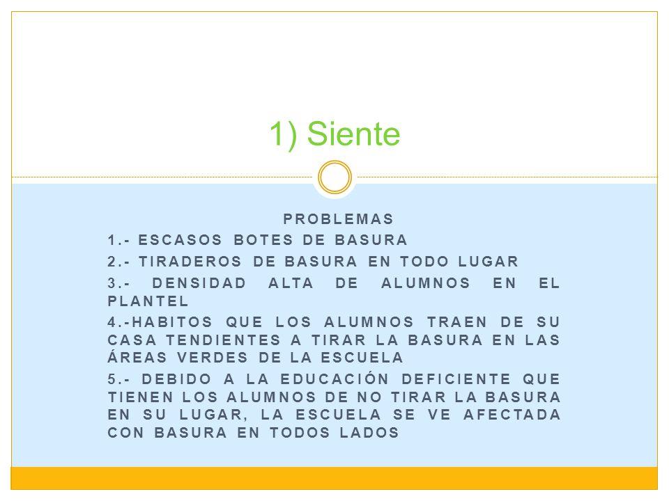 PROBLEMAS 1.- ESCASOS BOTES DE BASURA 2.- TIRADEROS DE BASURA EN TODO LUGAR 3.- DENSIDAD ALTA DE ALUMNOS EN EL PLANTEL 4.-HABITOS QUE LOS ALUMNOS TRAE