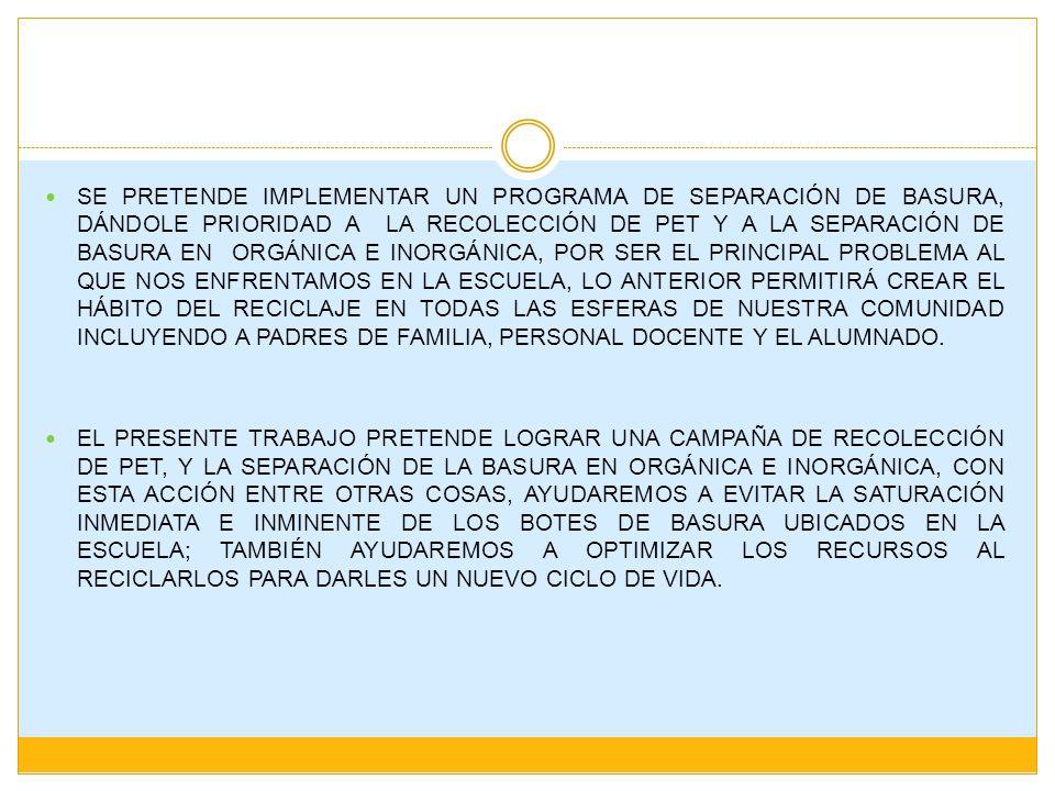 SE PRETENDE IMPLEMENTAR UN PROGRAMA DE SEPARACIÓN DE BASURA, DÁNDOLE PRIORIDAD A LA RECOLECCIÓN DE PET Y A LA SEPARACIÓN DE BASURA EN ORGÁNICA E INORG