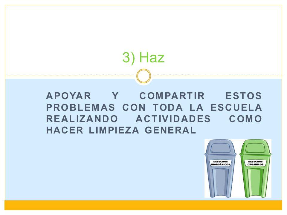 APOYAR Y COMPARTIR ESTOS PROBLEMAS CON TODA LA ESCUELA REALIZANDO ACTIVIDADES COMO HACER LIMPIEZA GENERAL 3) Haz