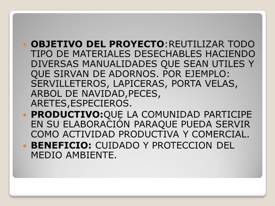 OBJETIVO DEL PROYECTO:REUTILIZAR TODO TIPO DE MATERIALES DESECHABLES HACIENDO DIVERSAS MANUALIDADES QUE SEAN UTILES Y QUE SIRVAN DE ADORNOS.