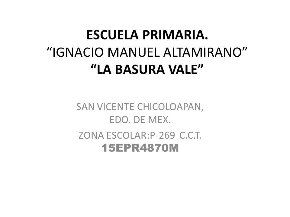 ESCUELA PRIMARIA. IGNACIO MANUEL ALTAMIRANO LA BASURA VALE SAN VICENTE CHICOLOAPAN, EDO. DE MEX. ZONA ESCOLAR:P-269 C.C.T. 15EPR4870M