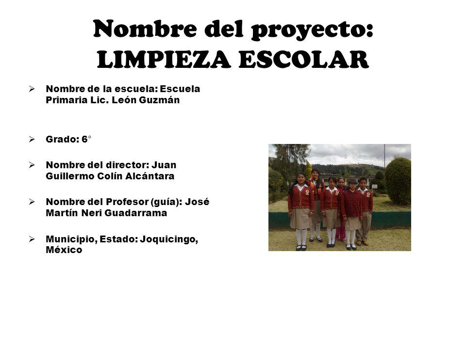 Nombre del proyecto: LIMPIEZA ESCOLAR Nombre de la escuela: Escuela Primaria Lic. León Guzmán Grado: 6° Nombre del director: Juan Guillermo Colín Alcá