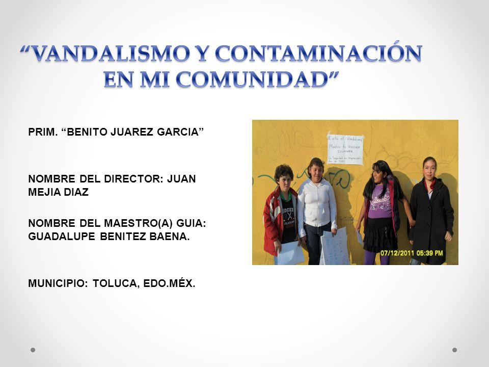 PRIM. BENITO JUAREZ GARCIA NOMBRE DEL DIRECTOR: JUAN MEJIA DIAZ NOMBRE DEL MAESTRO(A) GUIA: GUADALUPE BENITEZ BAENA. MUNICIPIO: TOLUCA, EDO.MÉX.