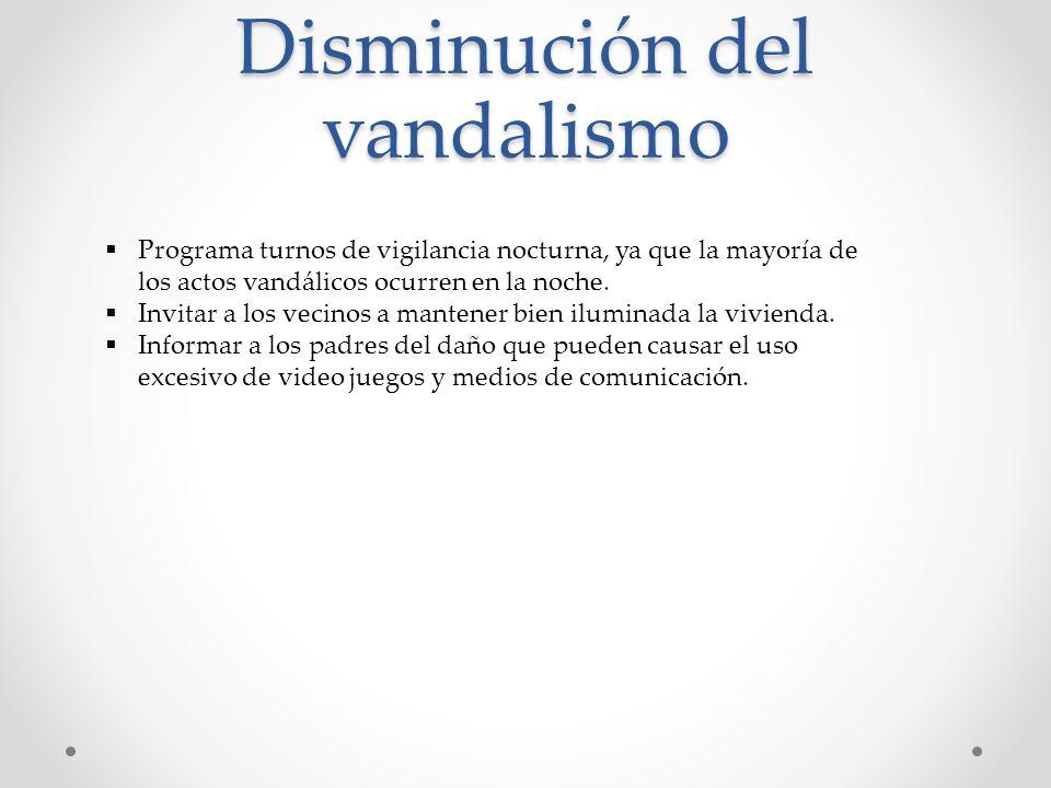 Disminución del vandalismo Programa turnos de vigilancia nocturna, ya que la mayoría de los actos vandálicos ocurren en la noche. Invitar a los vecino