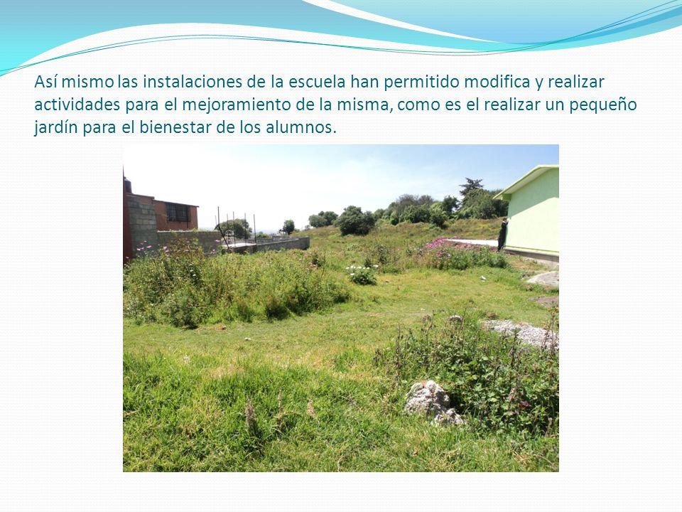 Así mismo las instalaciones de la escuela han permitido modifica y realizar actividades para el mejoramiento de la misma, como es el realizar un pequeño jardín para el bienestar de los alumnos.