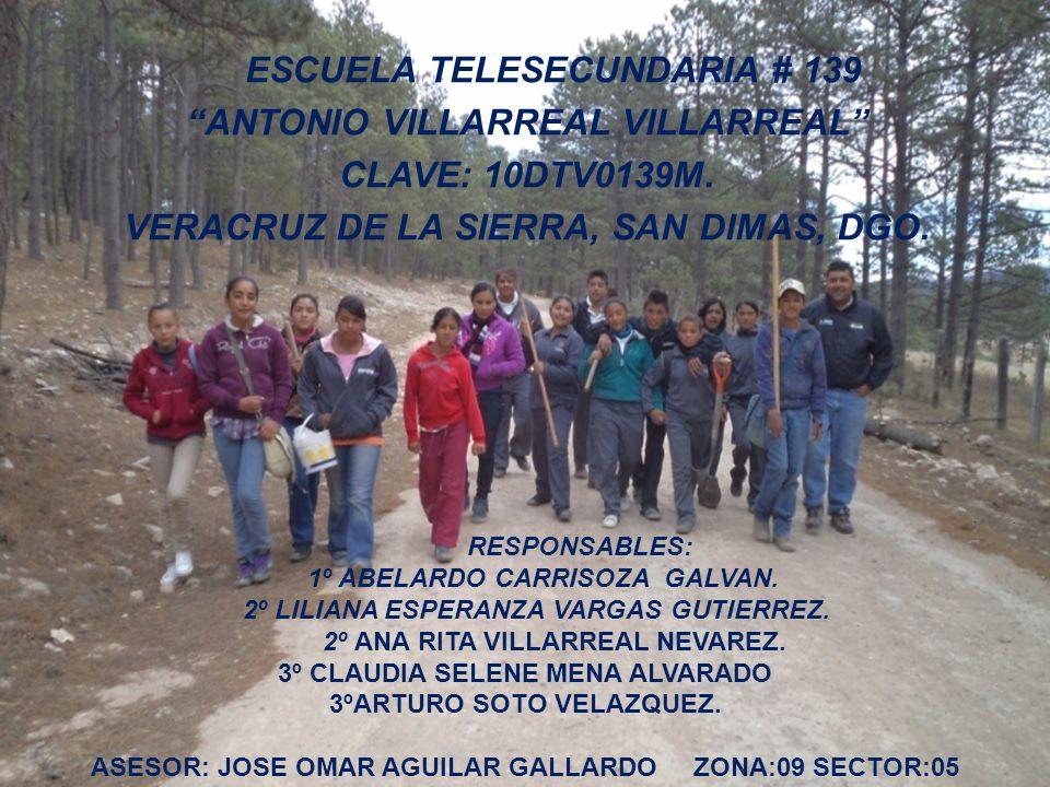 ESCUELA TELESECUNDARIA # 139 ANTONIO VILLARREAL VILLARREAL CLAVE: 10DTV0139M. VERACRUZ DE LA SIERRA, SAN DIMAS, DGO.. RESPONSABLES: 1º ABELARDO CARRIS