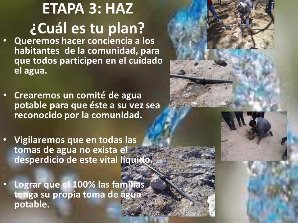 ETAPA 3: HAZ ¿Cuál es tu plan? Queremos hacer conciencia a los habitantes de la comunidad, para que todos participen en el cuidado el agua. Crearemos