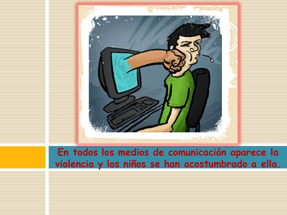 En todos los medios de comunicación aparece la violencia y los niños se han acostumbrado a ella.