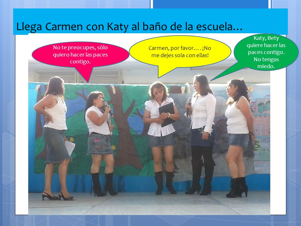 Llega Carmen con Katy al baño de la escuela… No te preocupes, sòlo quiero hacer las paces contigo. Carmen, por favor…. ¡No me dejes sola con ellas! Ka