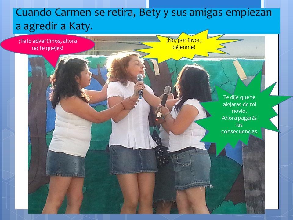 Cuando Carmen se retira, Bety y sus amigas empiezan a agredir a Katy. ¡Te lo advertimos, ahora no te quejes! ¡No, por favor, déjenme! Te dije que te a