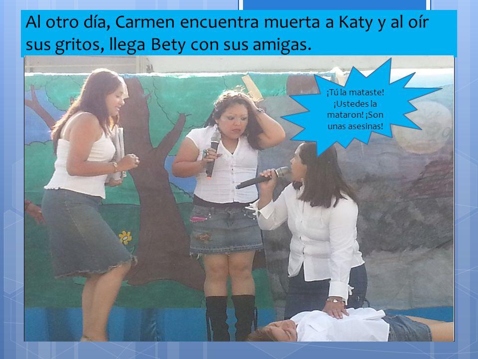 Al otro día, Carmen encuentra muerta a Katy y al oír sus gritos, llega Bety con sus amigas. ¡Tú la mataste! ¡Ustedes la mataron! ¡Son unas asesinas!