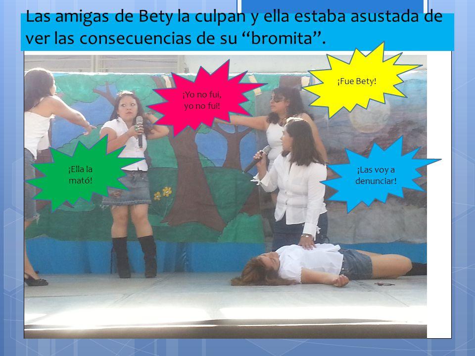 Las amigas de Bety la culpan y ella estaba asustada de ver las consecuencias de su bromita. ¡Fue Bety! ¡Las voy a denunciar! ¡Ella la mató! ¡Yo no fui