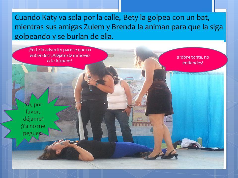 Cuando Katy va sola por la calle, Bety la golpea con un bat, mientras sus amigas Zulem y Brenda la animan para que la siga golpeando y se burlan de ella.
