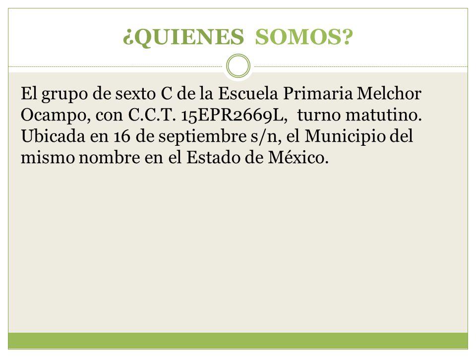 ¿QUIENES SOMOS. El grupo de sexto C de la Escuela Primaria Melchor Ocampo, con C.C.T.