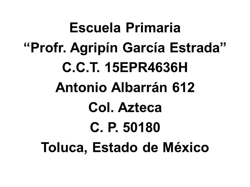Escuela Primaria Profr. Agripín García Estrada C.C.T. 15EPR4636H Antonio Albarrán 612 Col. Azteca C. P. 50180 Toluca, Estado de México
