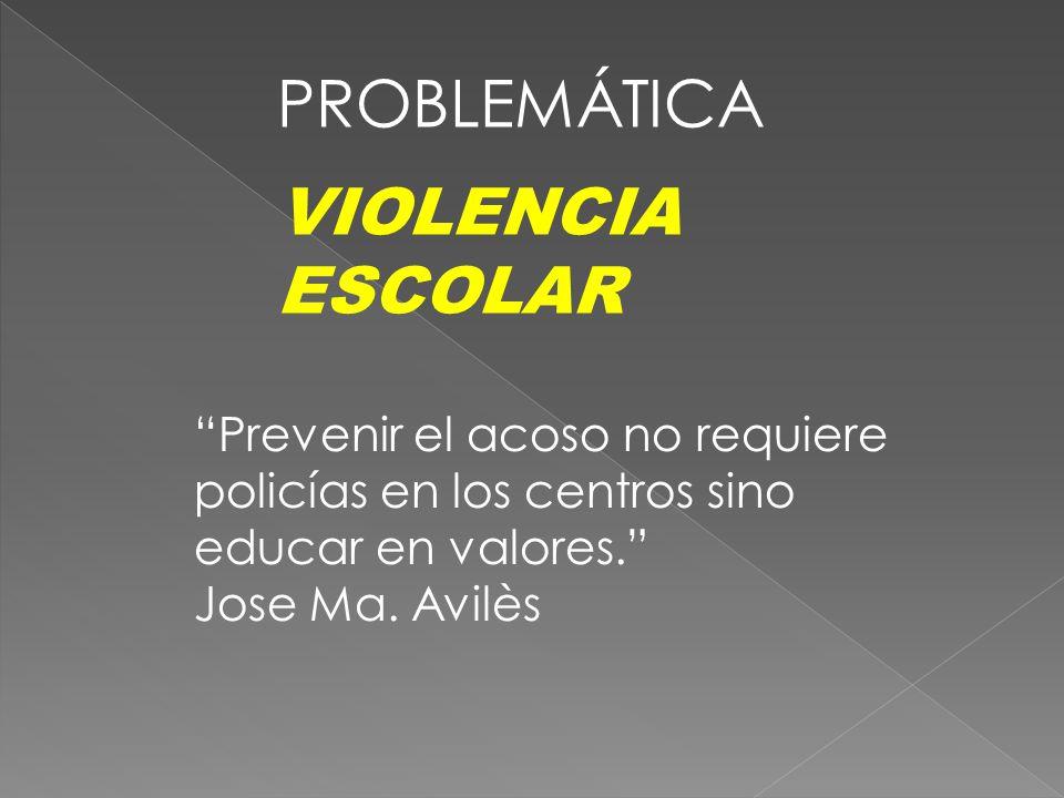 PROBLEMÁTICA VIOLENCIA ESCOLAR Prevenir el acoso no requiere policías en los centros sino educar en valores. Jose Ma. Avilès