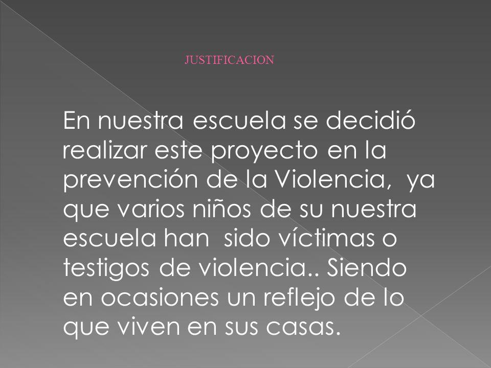 En nuestra escuela se decidió realizar este proyecto en la prevención de la Violencia, ya que varios niños de su nuestra escuela han sido víctimas o t