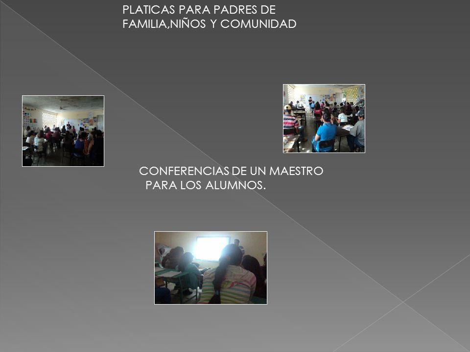 PLATICAS PARA PADRES DE FAMILIA,NIÑOS Y COMUNIDAD CONFERENCIAS DE UN MAESTRO PARA LOS ALUMNOS.