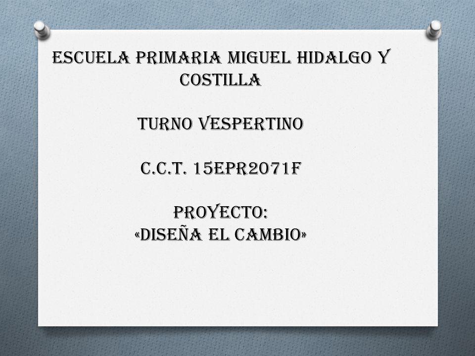 ESCUELA PRIMARIA MIGUEL HIDALGO Y COSTILLA TURNO VESPERTINO c.c.t. 15epr2071f Proyecto: «diseña el cambio»