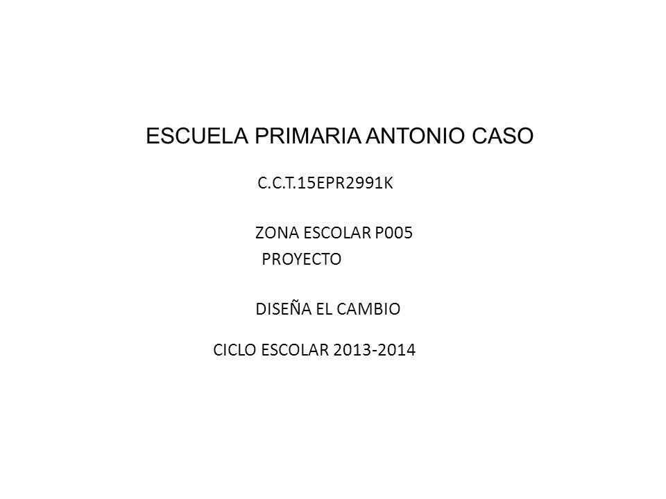 ESCUELA PRIMARIA ANTONIO CASO C.C.T.15EPR2991K ZONA ESCOLAR P005 PROYECTO DISEÑA EL CAMBIO CICLO ESCOLAR 2013-2014