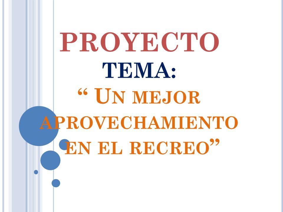 PROYECTO TEMA: U N MEJOR APROVECHAMIENTO EN EL RECREO