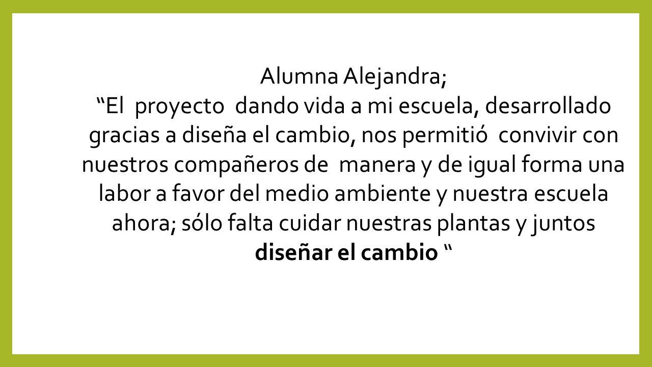 Alumna Alejandra; El proyecto dando vida a mi escuela, desarrollado gracias a diseña el cambio, nos permitió convivir con nuestros compañeros de manera y de igual forma una labor a favor del medio ambiente y nuestra escuela ahora; sólo falta cuidar nuestras plantas y juntos diseñar el cambio