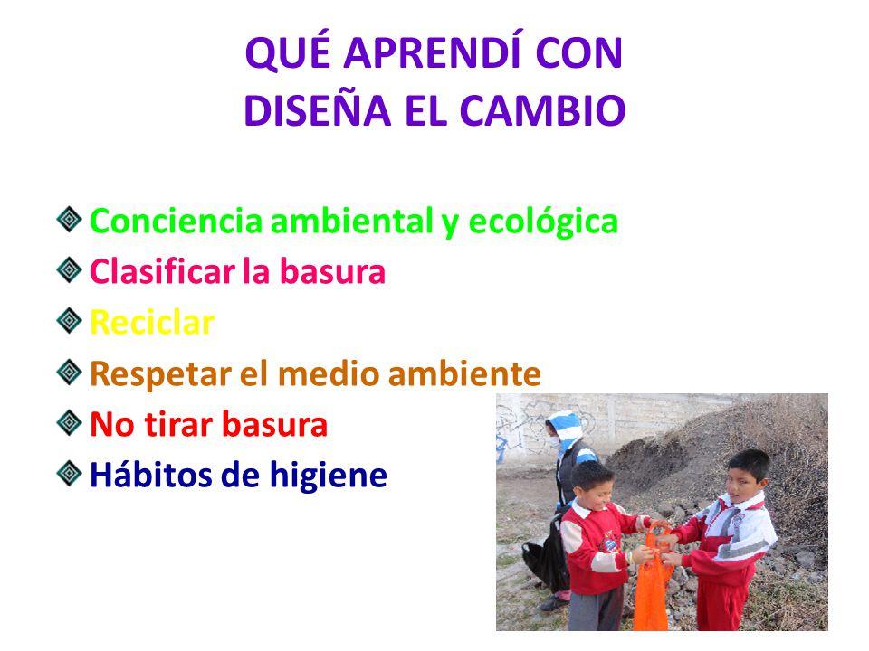 QUÉ APRENDÍ CON DISEÑA EL CAMBIO Conciencia ambiental y ecológica Clasificar la basura Reciclar Respetar el medio ambiente No tirar basura Hábitos de