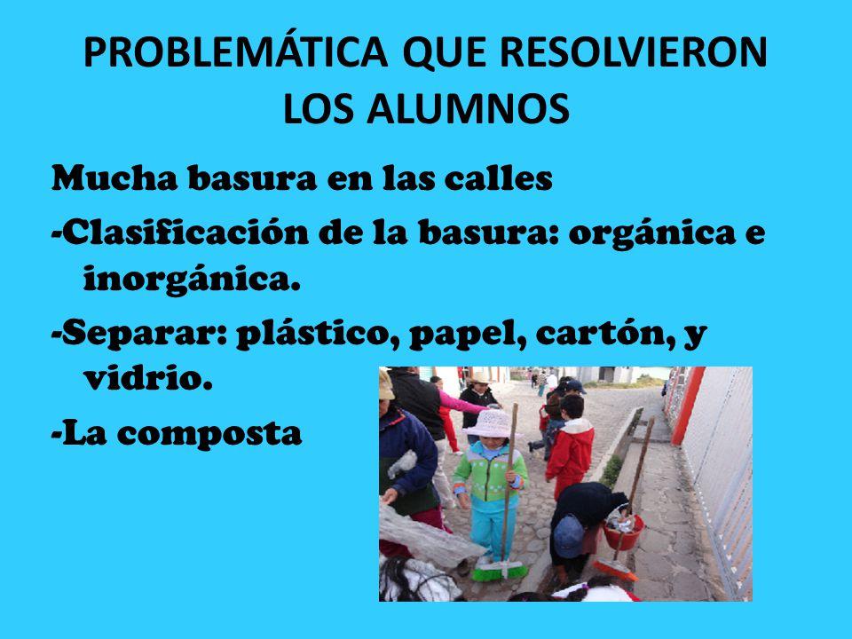 PROBLEMÁTICA QUE RESOLVIERON LOS ALUMNOS Mucha basura en las calles -Clasificación de la basura: orgánica e inorgánica. -Separar: plástico, papel, car