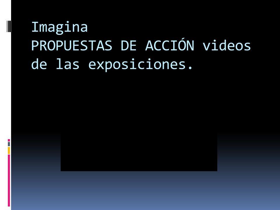 Imagina PROPUESTAS DE ACCIÓN videos de las exposiciones.