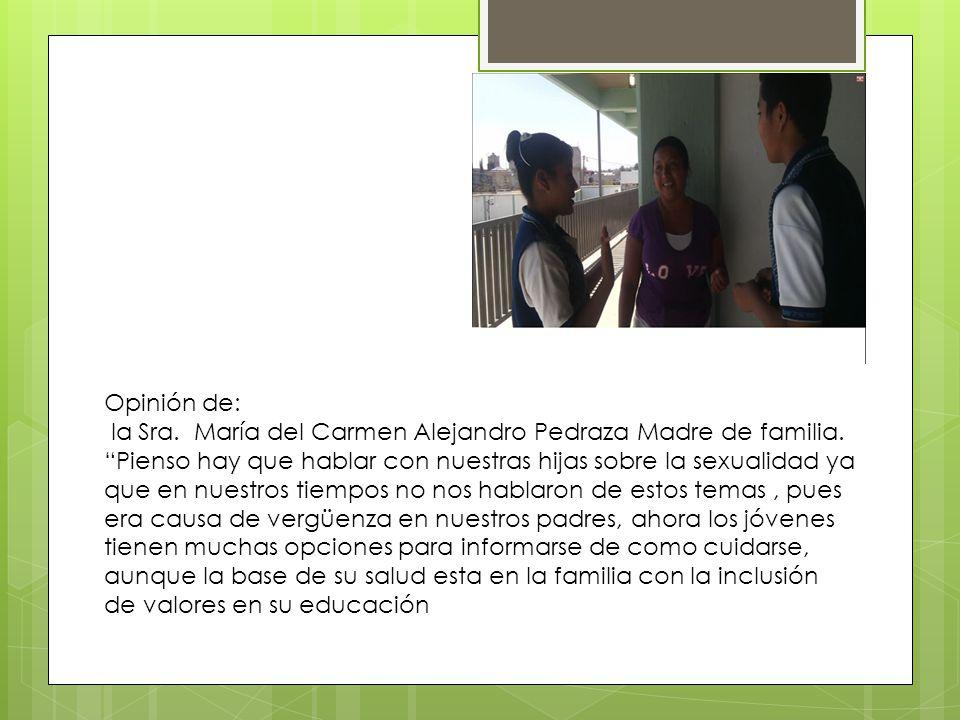 Opinión de: la Sra. María del Carmen Alejandro Pedraza Madre de familia. Pienso hay que hablar con nuestras hijas sobre la sexualidad ya que en nuestr