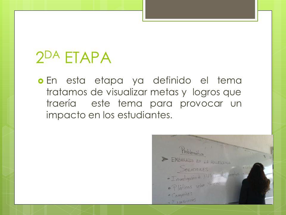 2 DA ETAPA En esta etapa ya definido el tema tratamos de visualizar metas y logros que traería este tema para provocar un impacto en los estudiantes.